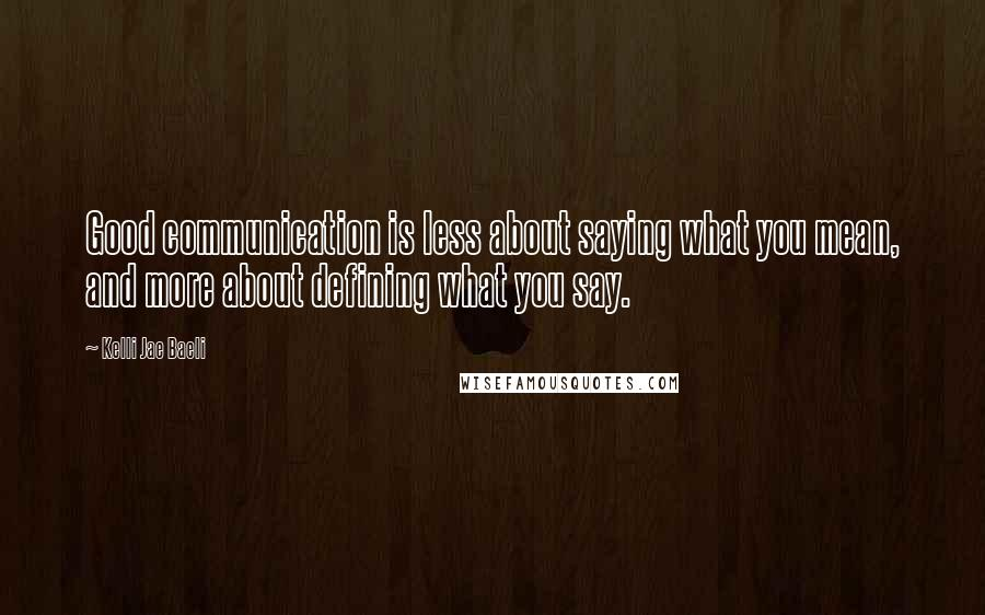 Kelli Jae Baeli quotes: Good communication is less about saying what you mean, and more about defining what you say.