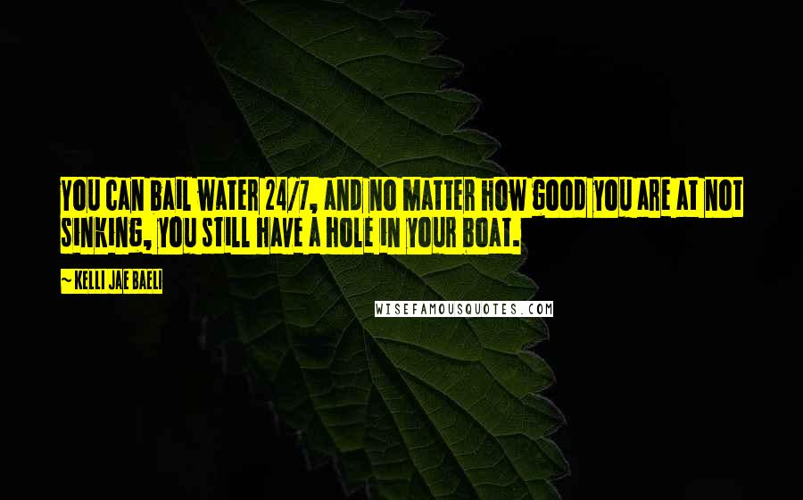 Kelli Jae Baeli quotes: You can bail water 24/7, and no matter how good you are at not sinking, you still have a hole in your boat.