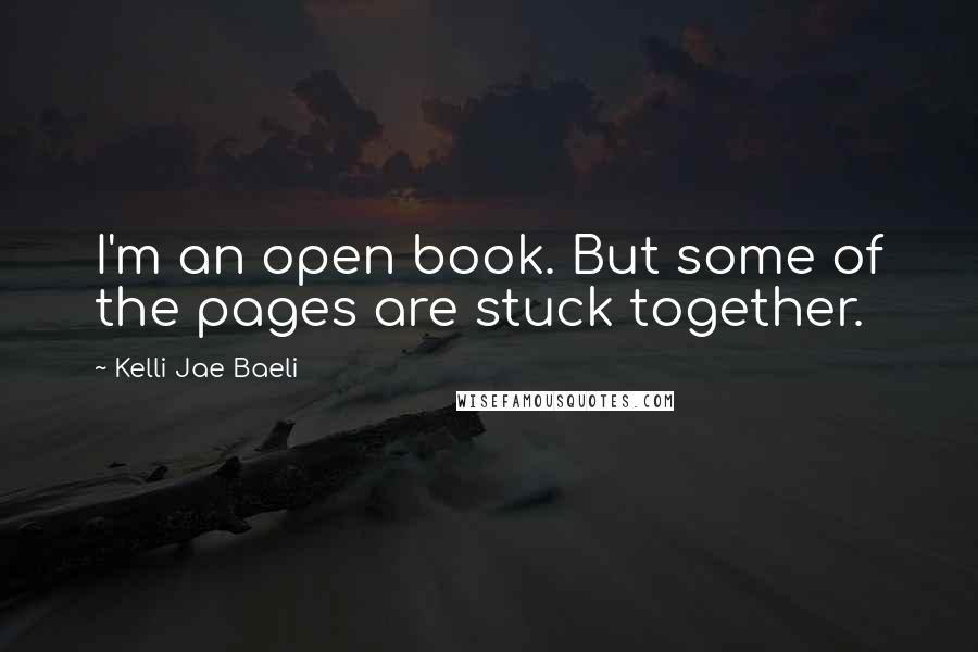 Kelli Jae Baeli quotes: I'm an open book. But some of the pages are stuck together.