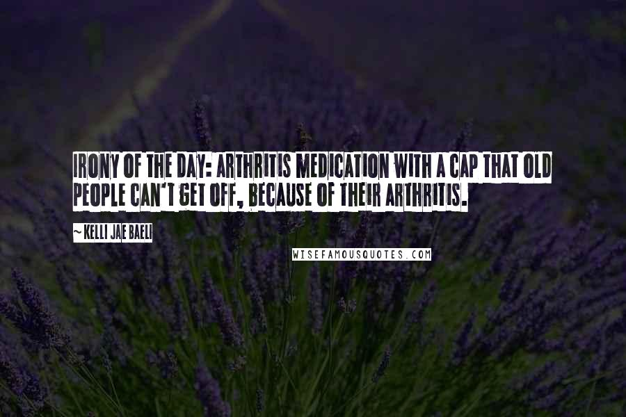 Kelli Jae Baeli quotes: Irony of the day: arthritis medication with a cap that old people can't get off, because of their arthritis.