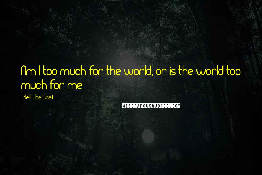 Kelli Jae Baeli quotes: Am I too much for the world, or is the world too much for me?