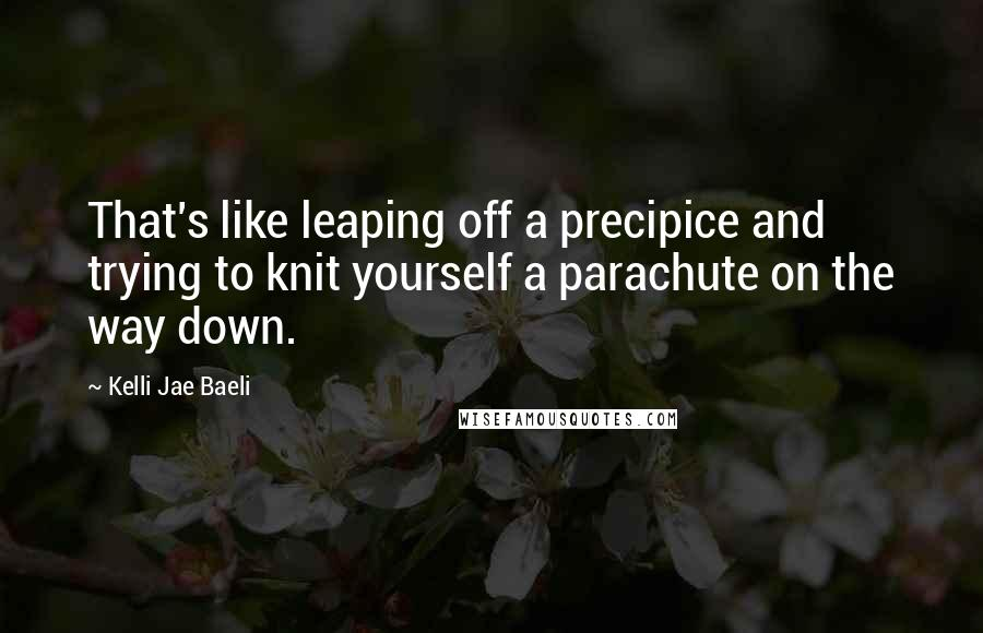 Kelli Jae Baeli quotes: That's like leaping off a precipice and trying to knit yourself a parachute on the way down.