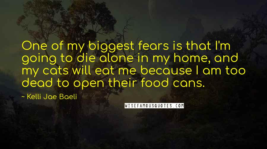Kelli Jae Baeli quotes: One of my biggest fears is that I'm going to die alone in my home, and my cats will eat me because I am too dead to open their food