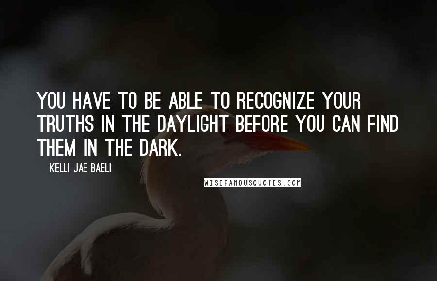 Kelli Jae Baeli quotes: You have to be able to recognize your truths in the daylight before you can find them in the dark.