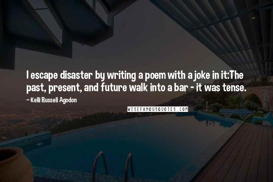 Kelli Russell Agodon quotes: I escape disaster by writing a poem with a joke in it:The past, present, and future walk into a bar - it was tense.