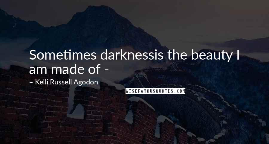Kelli Russell Agodon quotes: Sometimes darknessis the beauty I am made of -