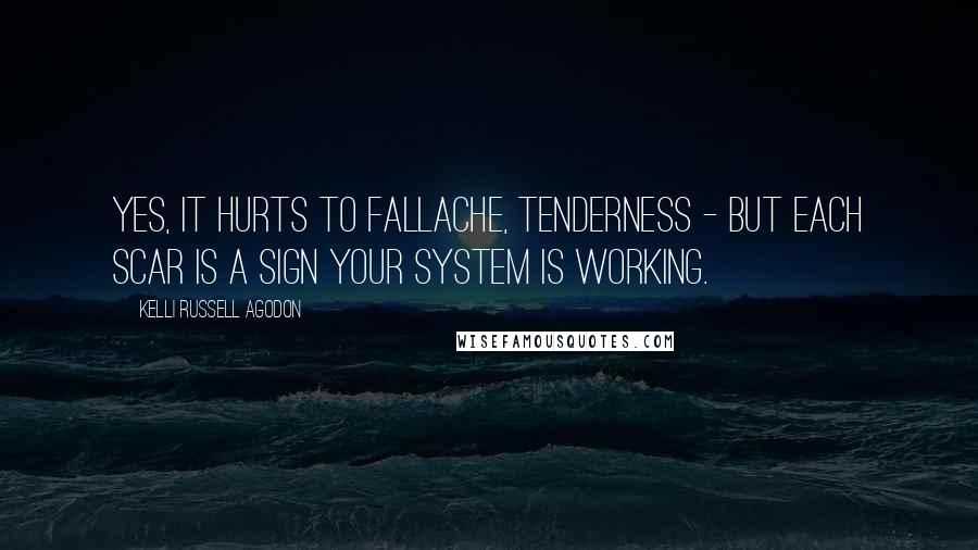 Kelli Russell Agodon quotes: Yes, it hurts to fallache, tenderness - but each scar is a sign your system is working.