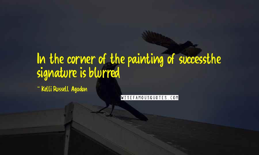 Kelli Russell Agodon quotes: In the corner of the painting of successthe signature is blurred