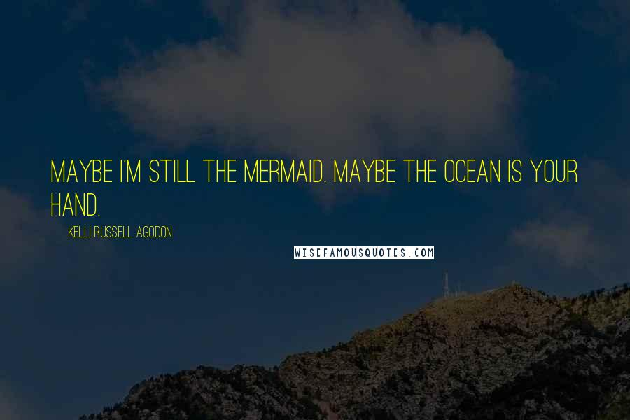 Kelli Russell Agodon quotes: Maybe I'm still the mermaid. Maybe the ocean is your hand.