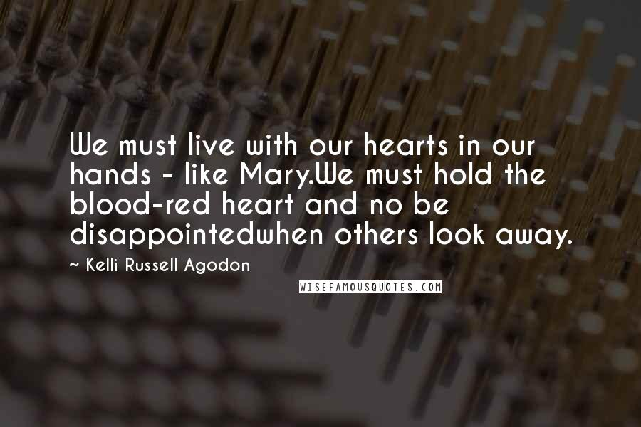 Kelli Russell Agodon quotes: We must live with our hearts in our hands - like Mary.We must hold the blood-red heart and no be disappointedwhen others look away.