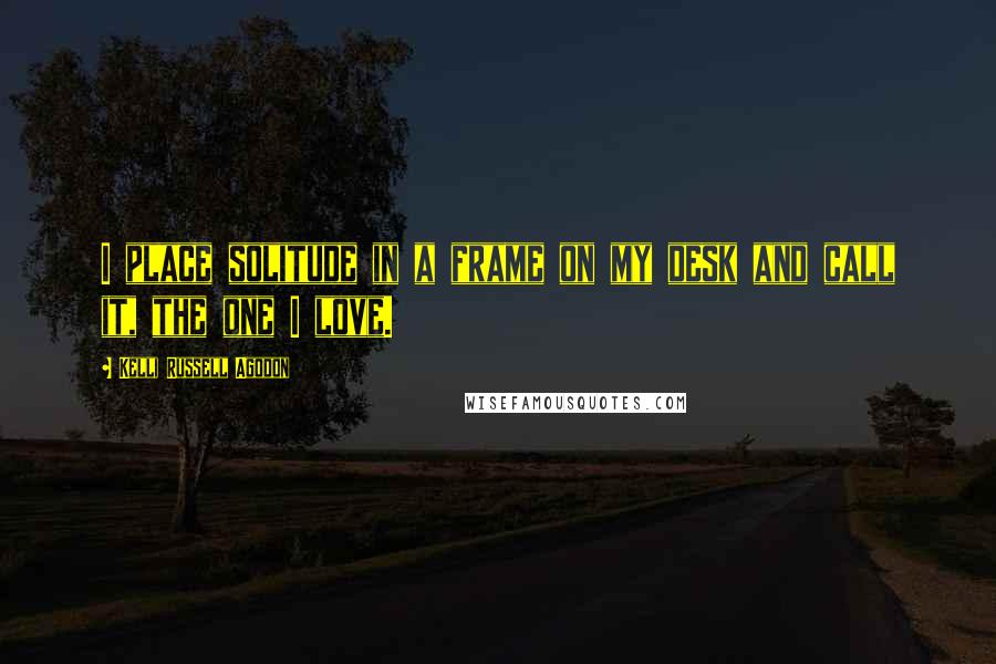 Kelli Russell Agodon quotes: I place solitude in a frame on my desk and call it, the one I love.