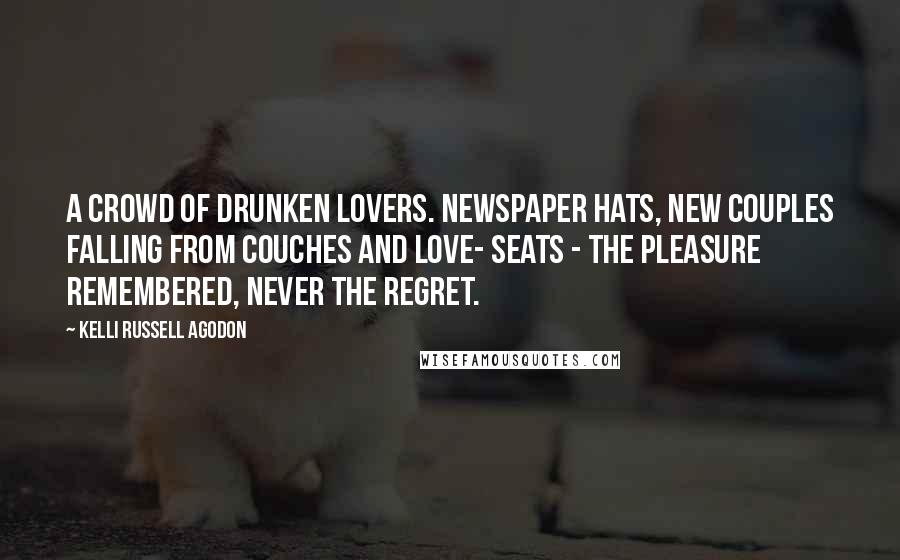 Kelli Russell Agodon quotes: A crowd of drunken lovers. Newspaper hats, new couples falling from couches and love- seats - the pleasure remembered, never the regret.
