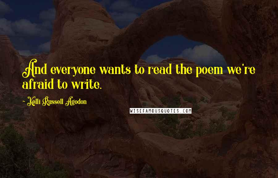 Kelli Russell Agodon quotes: And everyone wants to read the poem we're afraid to write.