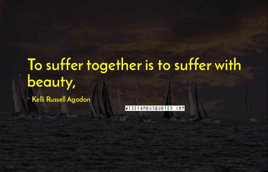Kelli Russell Agodon quotes: To suffer together is to suffer with beauty,