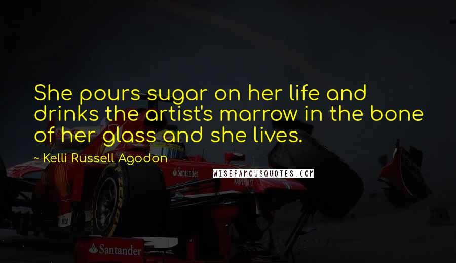 Kelli Russell Agodon quotes: She pours sugar on her life and drinks the artist's marrow in the bone of her glass and she lives.