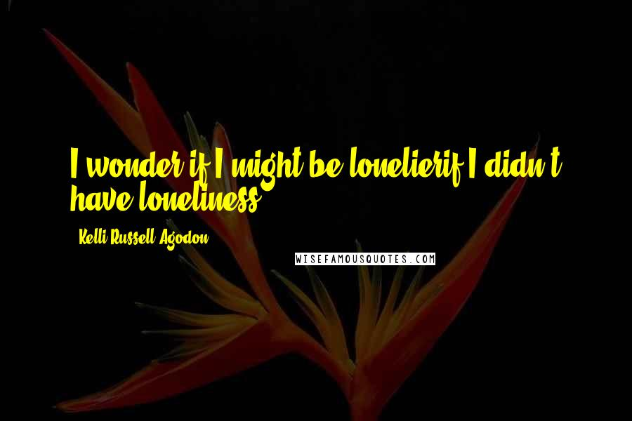 Kelli Russell Agodon quotes: I wonder if I might be lonelierif I didn't have loneliness
