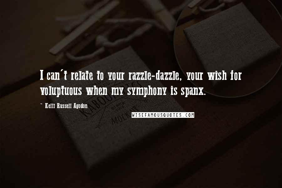 Kelli Russell Agodon quotes: I can't relate to your razzle-dazzle, your wish for voluptuous when my symphony is spanx.