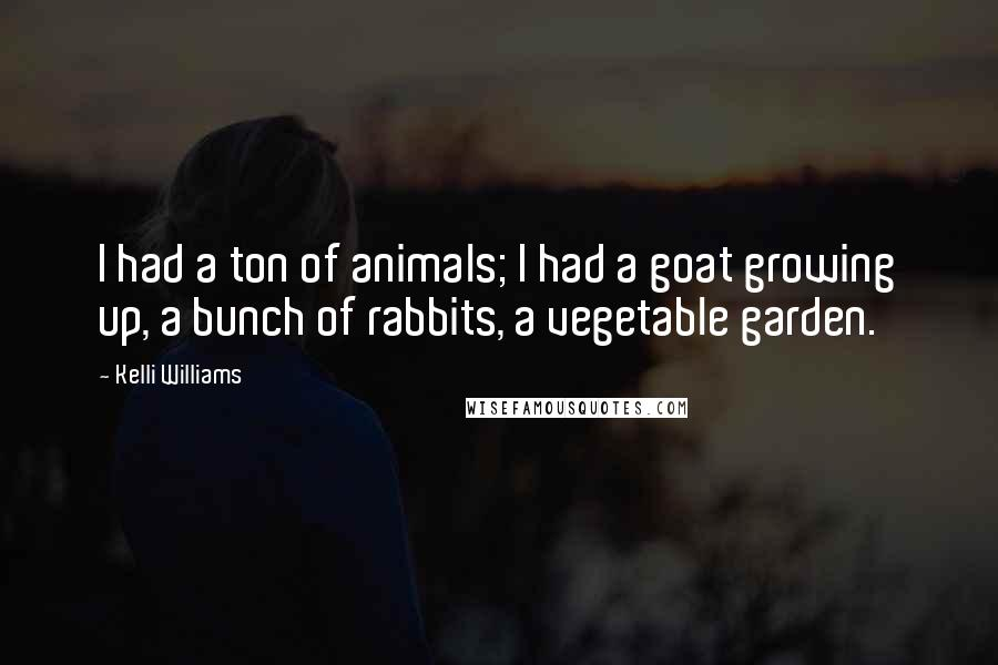 Kelli Williams quotes: I had a ton of animals; I had a goat growing up, a bunch of rabbits, a vegetable garden.