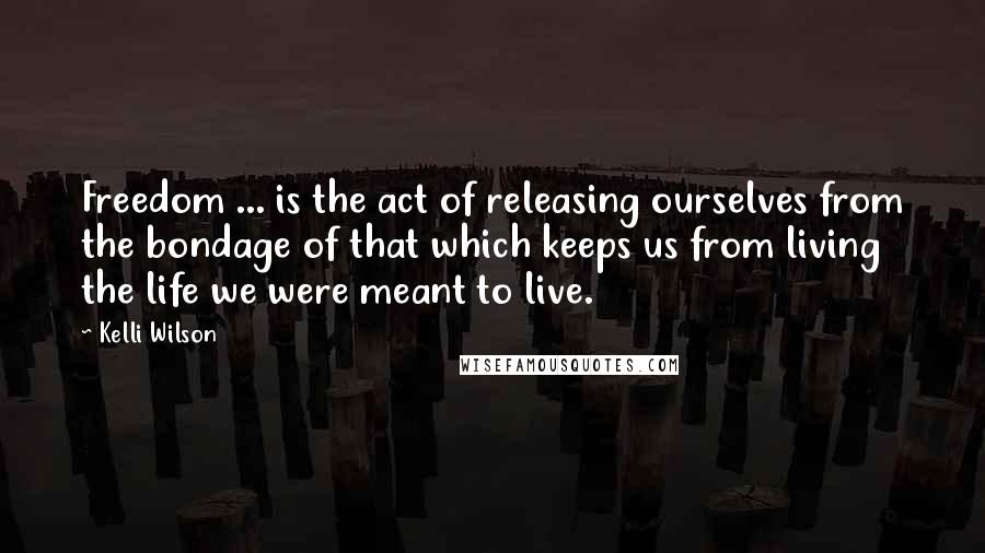Kelli Wilson quotes: Freedom ... is the act of releasing ourselves from the bondage of that which keeps us from living the life we were meant to live.