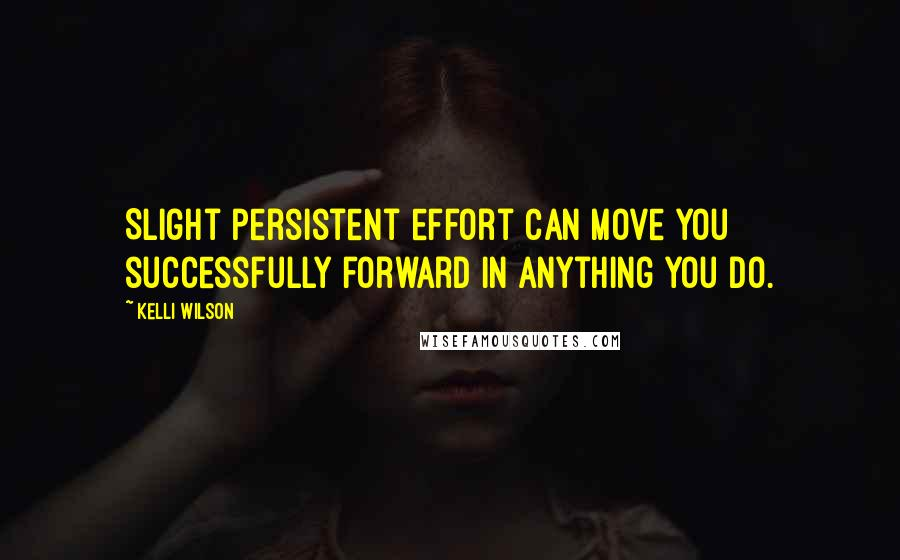 Kelli Wilson quotes: Slight persistent effort can move you successfully forward in anything you do.
