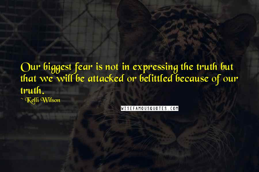 Kelli Wilson quotes: Our biggest fear is not in expressing the truth but that we will be attacked or belittled because of our truth.