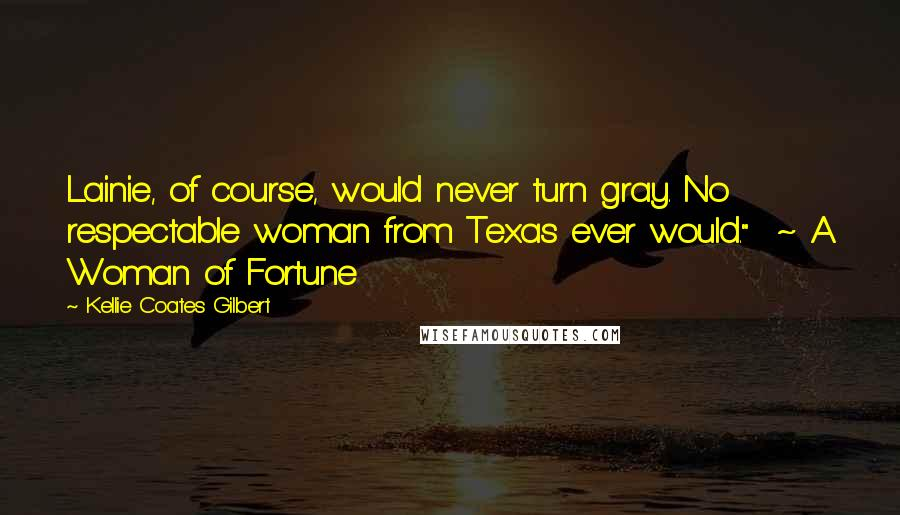 "Kellie Coates Gilbert quotes: Lainie, of course, would never turn gray. No respectable woman from Texas ever would."" ~ A Woman of Fortune"