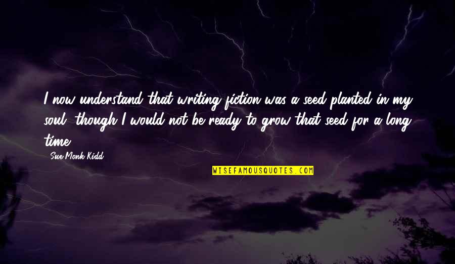 Kellie Kyle Quotes By Sue Monk Kidd: I now understand that writing fiction was a