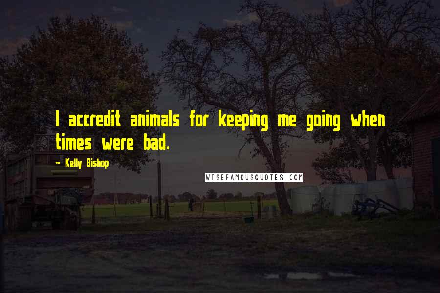 Kelly Bishop quotes: I accredit animals for keeping me going when times were bad.