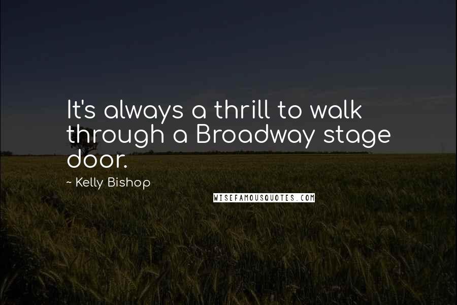 Kelly Bishop quotes: It's always a thrill to walk through a Broadway stage door.