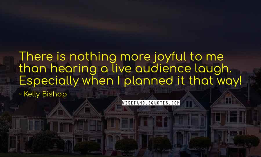 Kelly Bishop quotes: There is nothing more joyful to me than hearing a live audience laugh. Especially when I planned it that way!