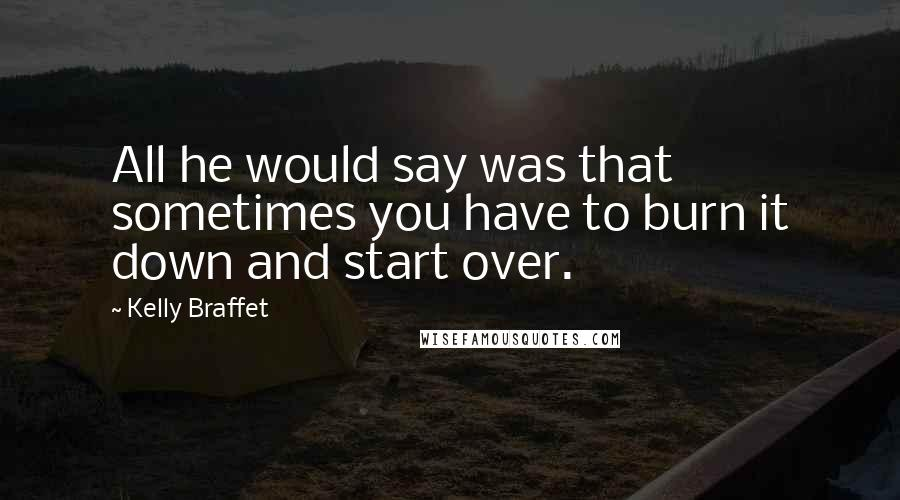 Kelly Braffet quotes: All he would say was that sometimes you have to burn it down and start over.