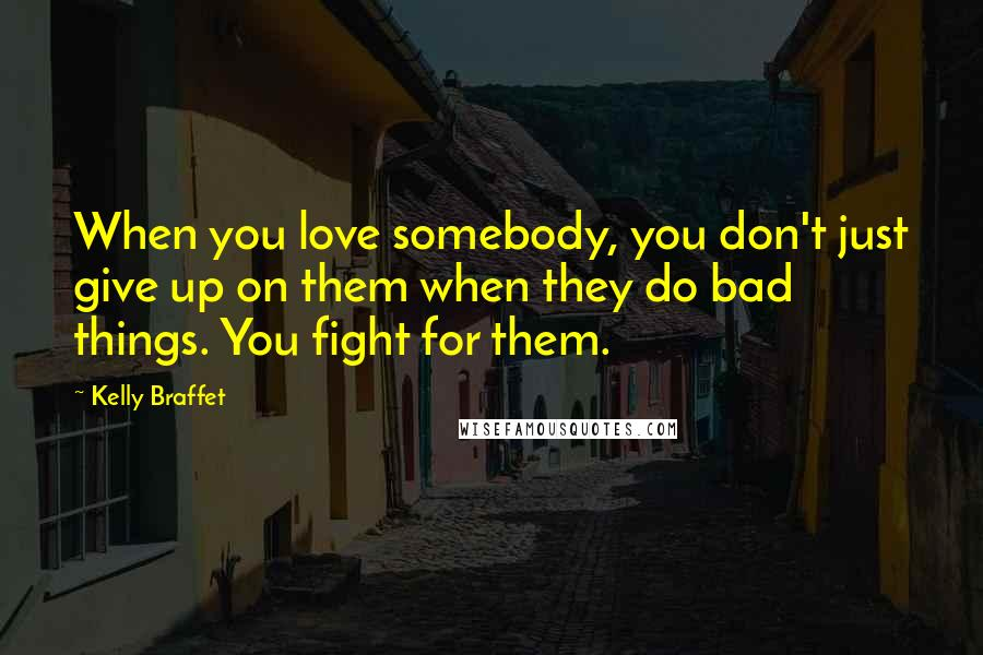 Kelly Braffet quotes: When you love somebody, you don't just give up on them when they do bad things. You fight for them.