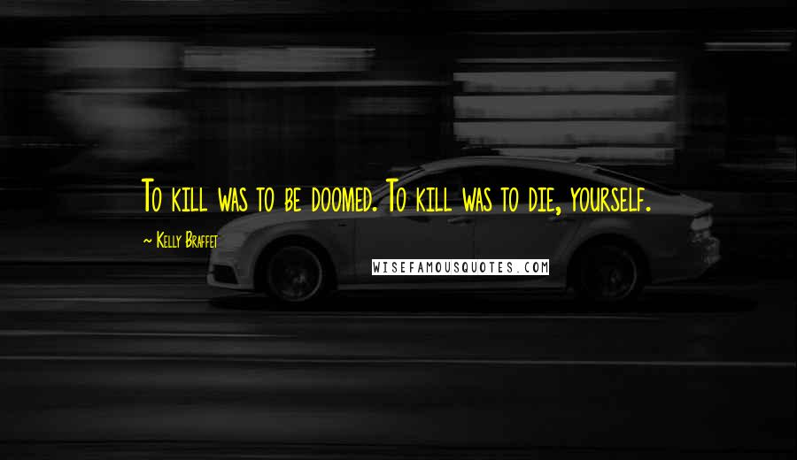 Kelly Braffet quotes: To kill was to be doomed. To kill was to die, yourself.
