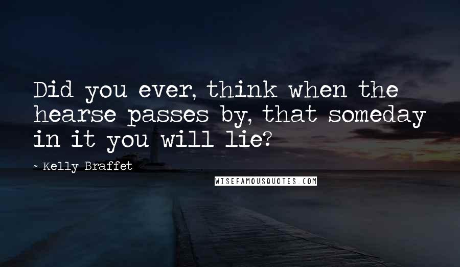 Kelly Braffet quotes: Did you ever, think when the hearse passes by, that someday in it you will lie?