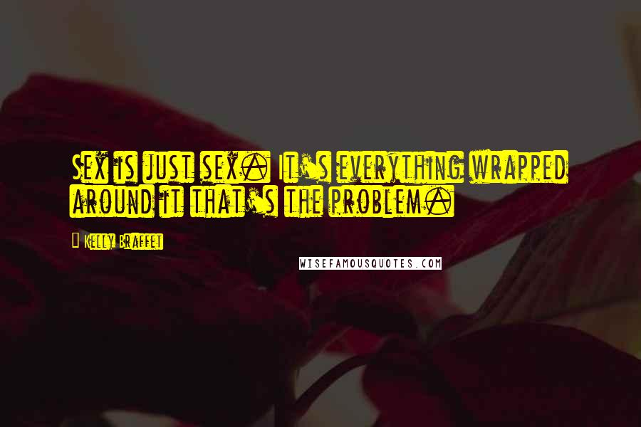 Kelly Braffet quotes: Sex is just sex. It's everything wrapped around it that's the problem.