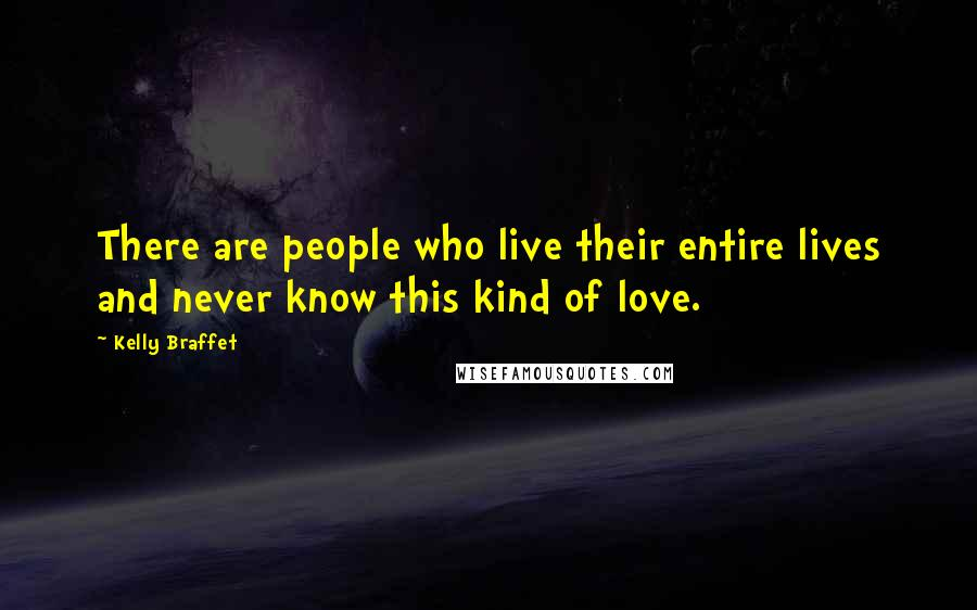 Kelly Braffet quotes: There are people who live their entire lives and never know this kind of love.