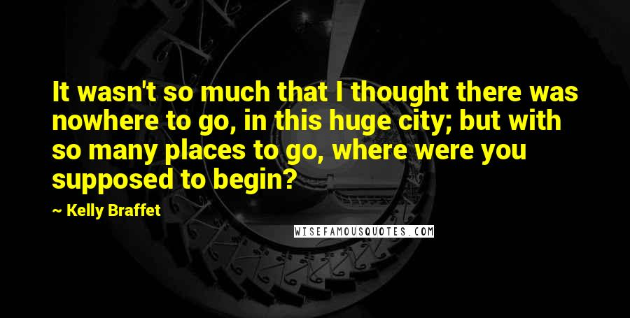Kelly Braffet quotes: It wasn't so much that I thought there was nowhere to go, in this huge city; but with so many places to go, where were you supposed to begin?