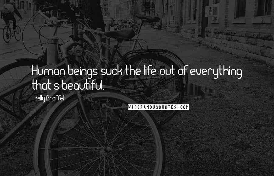 Kelly Braffet quotes: Human beings suck the life out of everything that's beautiful.