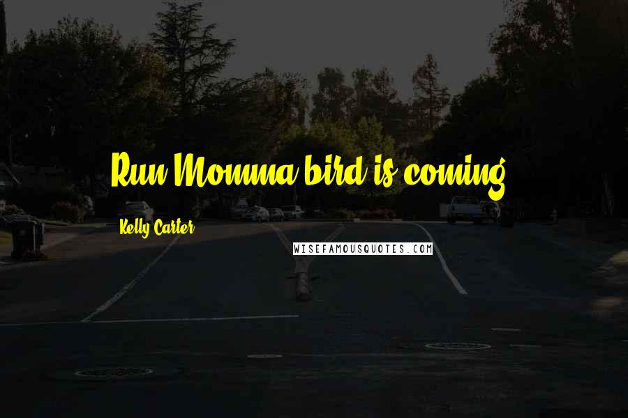 Kelly Carter quotes: Run Momma bird is coming!