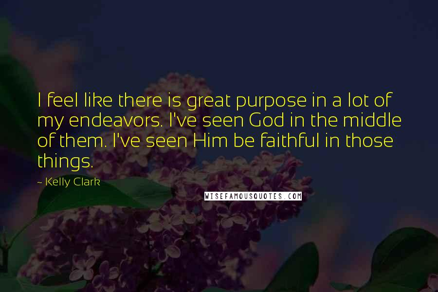 Kelly Clark quotes: I feel like there is great purpose in a lot of my endeavors. I've seen God in the middle of them. I've seen Him be faithful in those things.