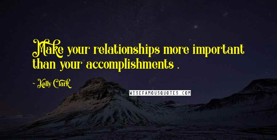Kelly Clark quotes: Make your relationships more important than your accomplishments .