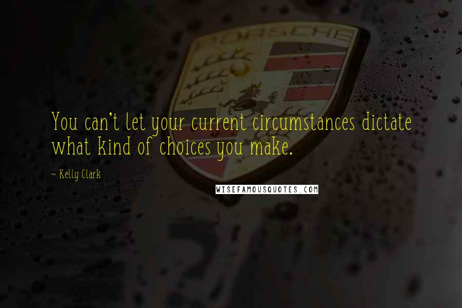 Kelly Clark quotes: You can't let your current circumstances dictate what kind of choices you make.
