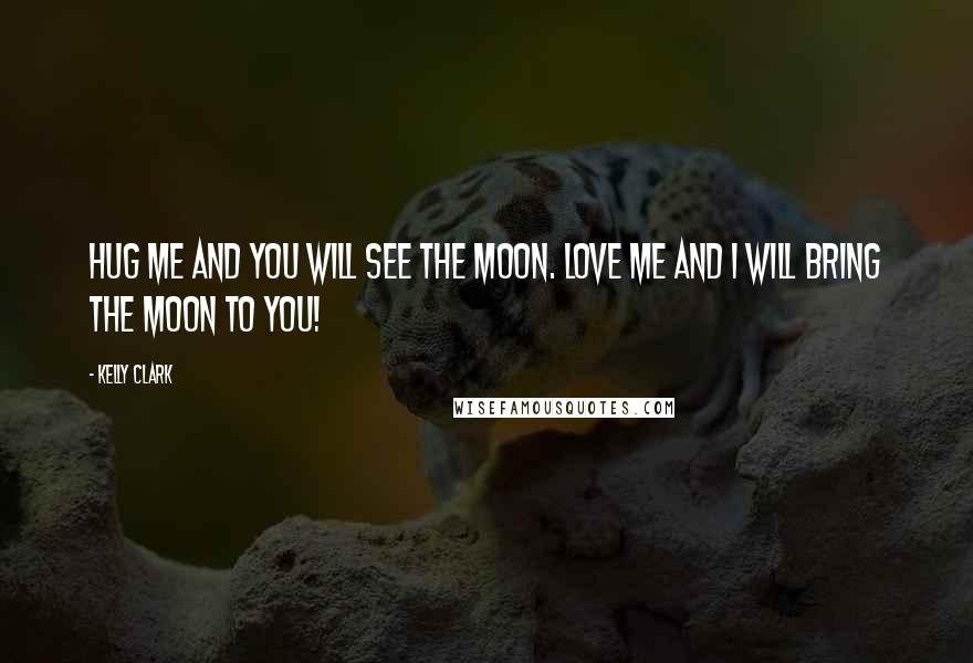 Kelly Clark quotes: Hug me and you will see the moon. Love me and I will bring the moon to you!