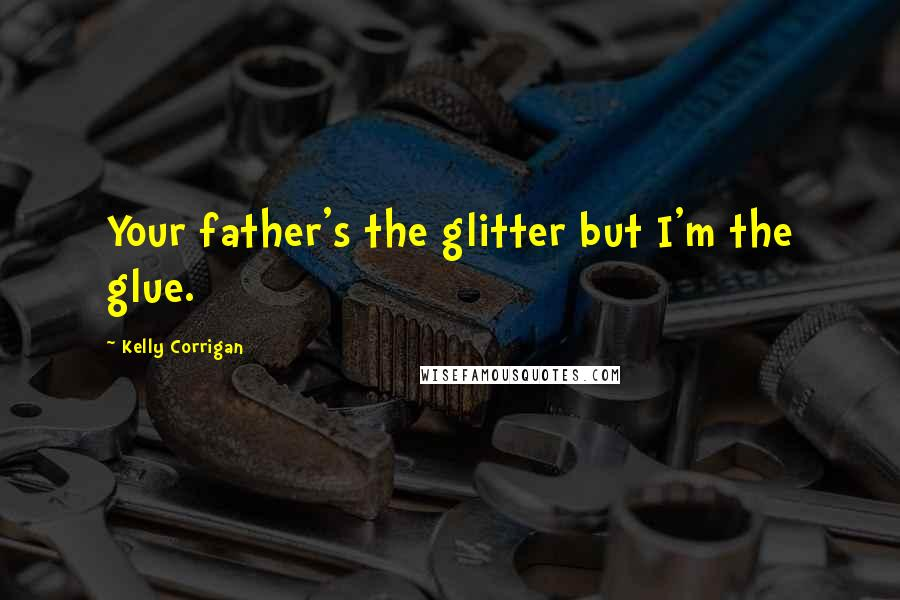 Kelly Corrigan quotes: Your father's the glitter but I'm the glue.