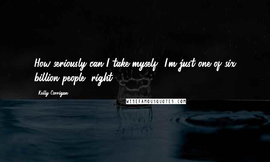 Kelly Corrigan quotes: How seriously can I take myself? I'm just one of six billion people, right?