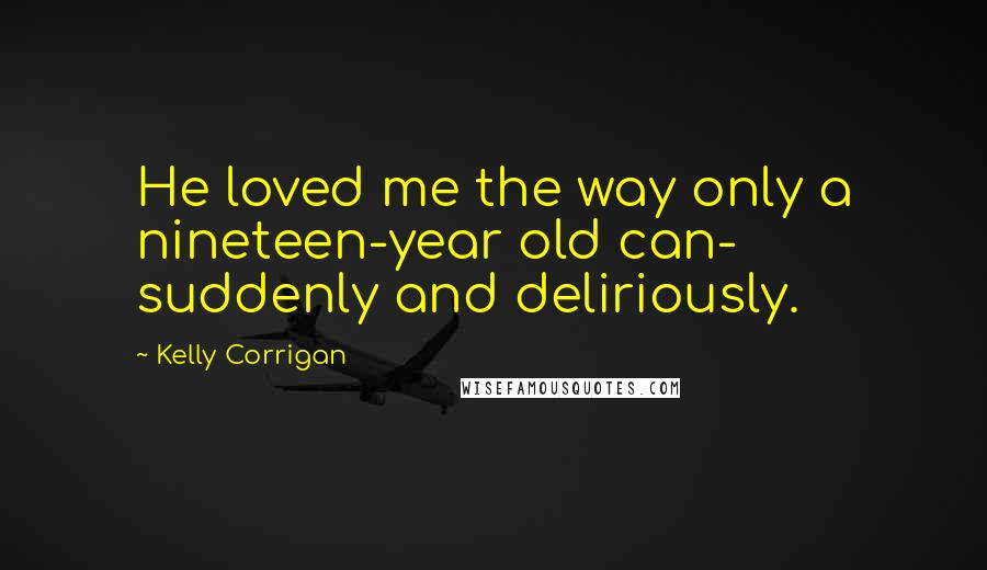 Kelly Corrigan quotes: He loved me the way only a nineteen-year old can- suddenly and deliriously.