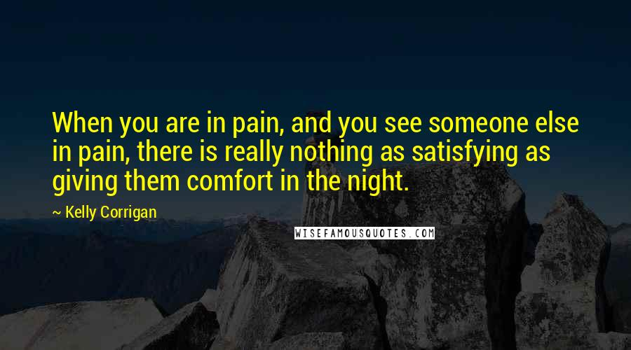 Kelly Corrigan quotes: When you are in pain, and you see someone else in pain, there is really nothing as satisfying as giving them comfort in the night.
