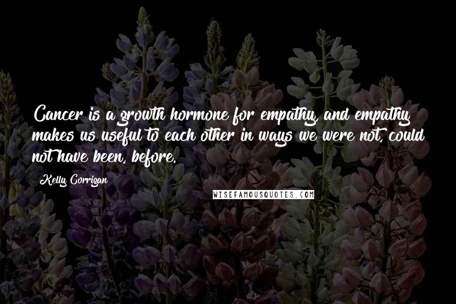 Kelly Corrigan quotes: Cancer is a growth hormone for empathy, and empathy makes us useful to each other in ways we were not, could not have been, before.