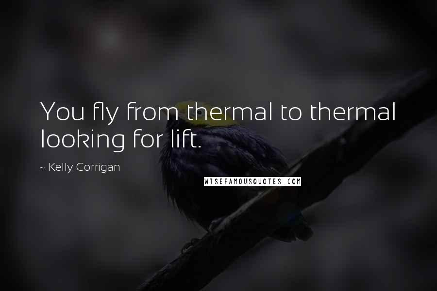 Kelly Corrigan quotes: You fly from thermal to thermal looking for lift.