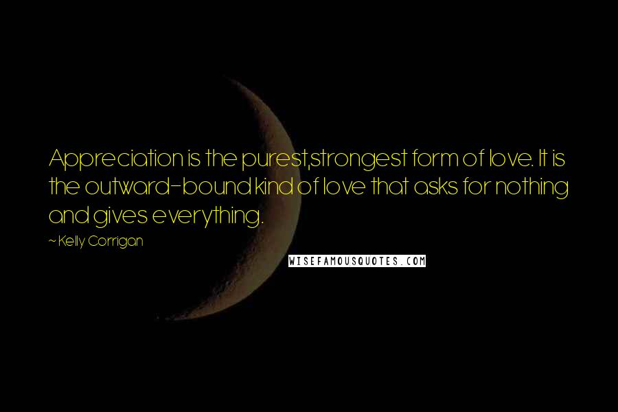 Kelly Corrigan quotes: Appreciation is the purest,strongest form of love. It is the outward-bound kind of love that asks for nothing and gives everything.